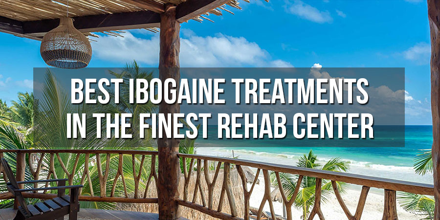 Get the Best Ibogaine Treatments in the Finest Rehab Center